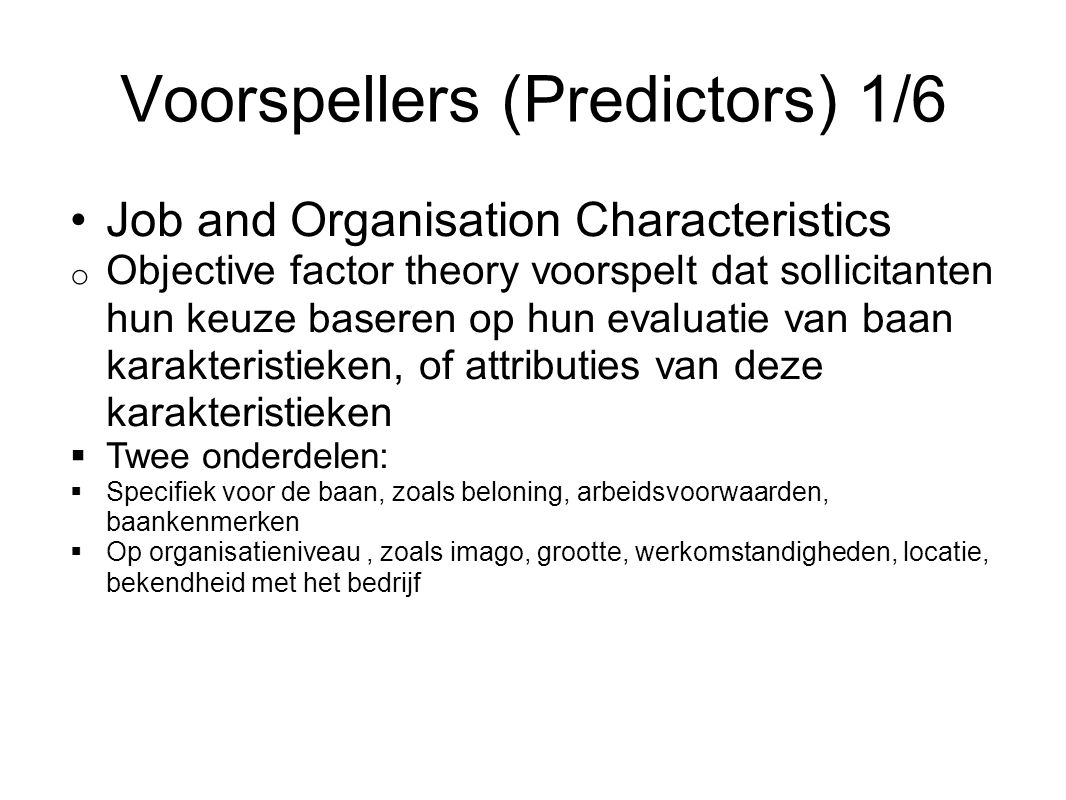 Model (Volledig) Mediator Acceptance intentions Voorspellers Job and organisation characteristics Recruiter characteristics Perceptions of the recruitment process Perceived fit Perceived alternatives Hiring expectancies Effect Job choice + Mediators Job-Organisation attractiveness + Moderators Sekse Ras (Etniciteit) Type sollicitant + + + +