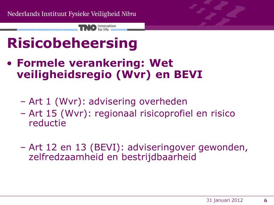 6 Risicobeheersing Formele verankering: Wet veiligheidsregio (Wvr) en BEVI –Art 1 (Wvr): advisering overheden –Art 15 (Wvr): regionaal risicoprofiel en risico reductie –Art 12 en 13 (BEVI): adviseringover gewonden, zelfredzaamheid en bestrijdbaarheid 31 januari 2012