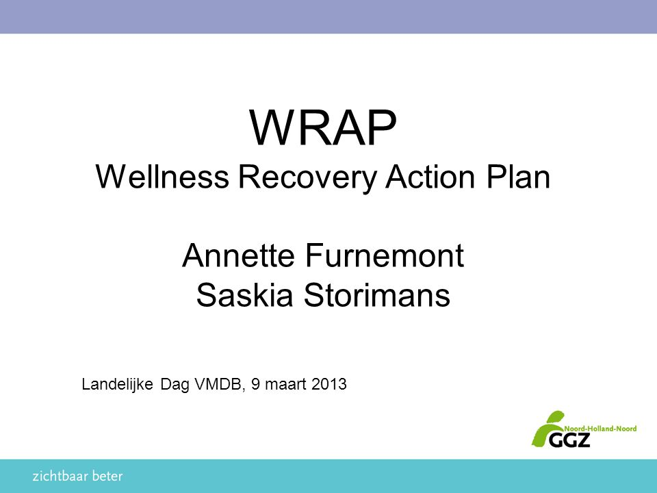 AGENDA Welkom en introductie Saskia en Annet Achtergrond WRAP Een WRAP maken en het belang van een groepsoverkomst Eigen ervaringen met WRAP Wellness Recovery Action Plan Vragen?