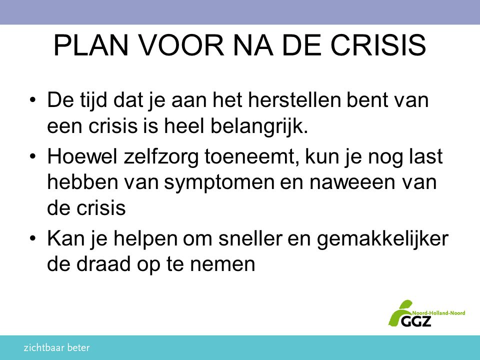 PLAN VOOR NA DE CRISIS De tijd dat je aan het herstellen bent van een crisis is heel belangrijk. Hoewel zelfzorg toeneemt, kun je nog last hebben van