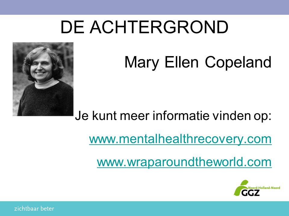DE ACHTERGROND Mary Ellen Copeland Je kunt meer informatie vinden op: www.mentalhealthrecovery.com www.wraparoundtheworld.com