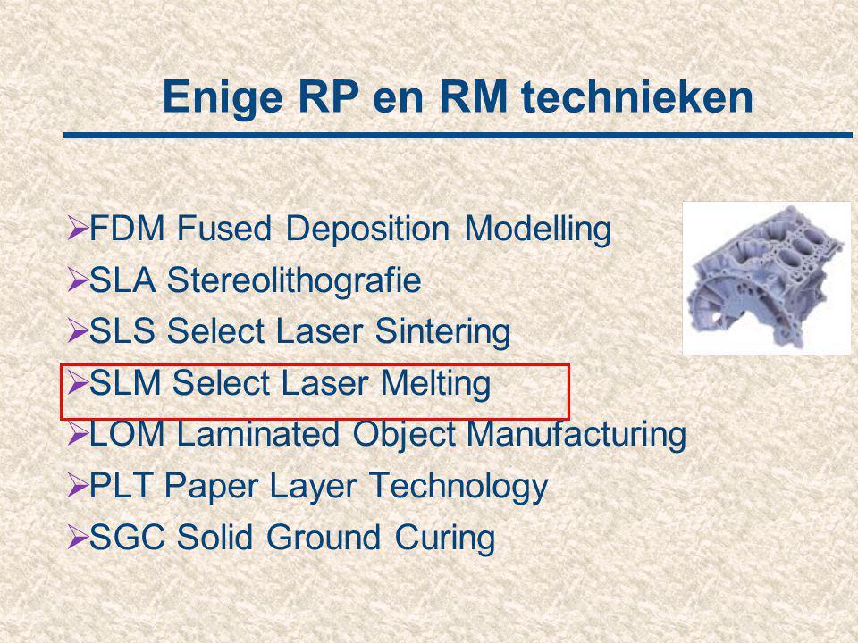 Enige RP en RM technieken  FDM Fused Deposition Modelling  SLA Stereolithografie  SLS Select Laser Sintering  SLM Select Laser Melting  LOM Lamin