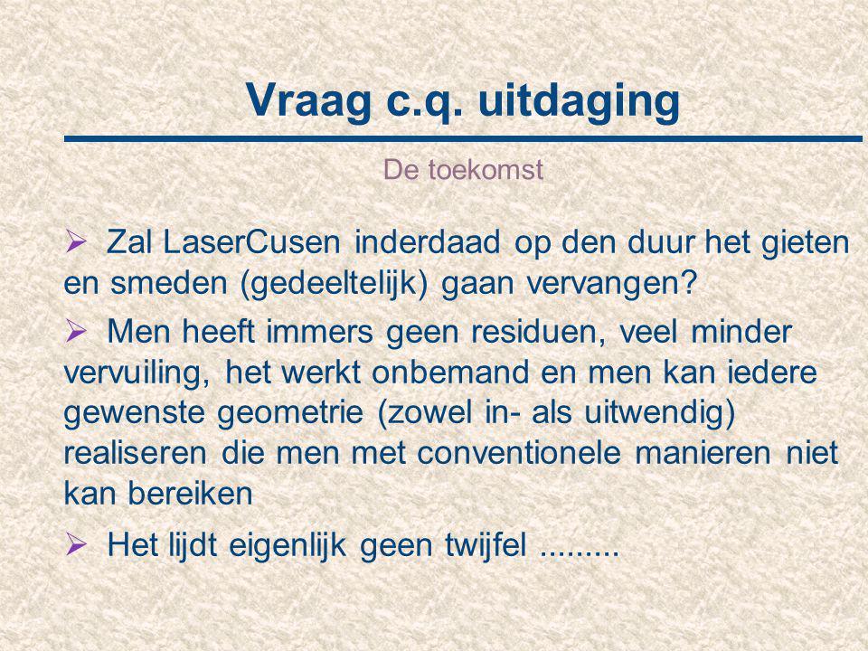 Vraag c.q. uitdaging De toekomst  Zal LaserCusen inderdaad op den duur het gieten en smeden (gedeeltelijk) gaan vervangen?  Men heeft immers geen re