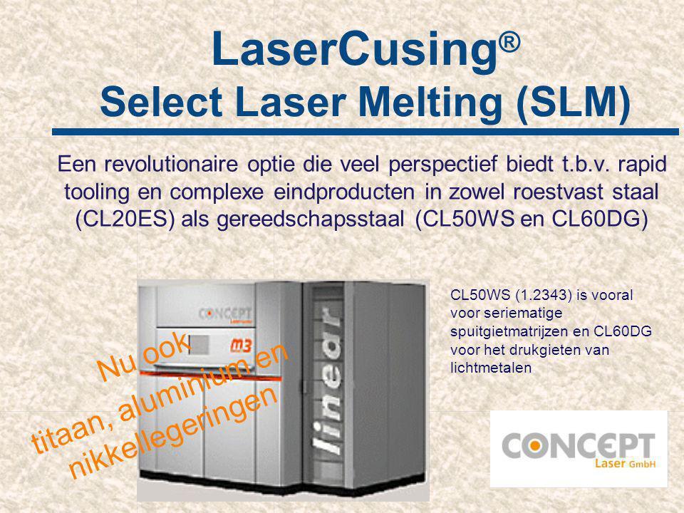 LaserCusing ® Select Laser Melting (SLM) Een revolutionaire optie die veel perspectief biedt t.b.v. rapid tooling en complexe eindproducten in zowel r
