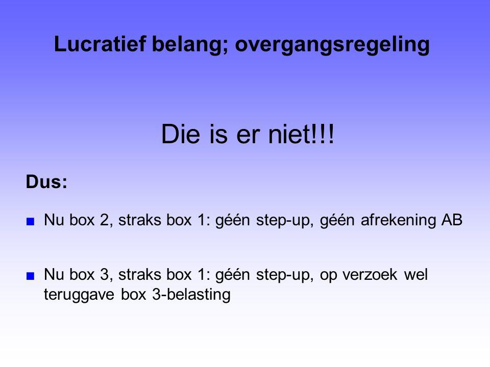 Lucratief belang; overgangsregeling Die is er niet!!! Dus: ■Nu box 2, straks box 1: géén step-up, géén afrekening AB ■Nu box 3, straks box 1: géén ste