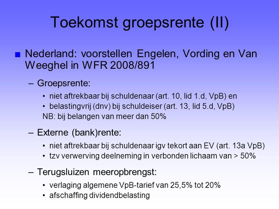 Toekomst groepsrente (II) ■Nederland: voorstellen Engelen, Vording en Van Weeghel in WFR 2008/891 –Groepsrente: niet aftrekbaar bij schuldenaar (art.