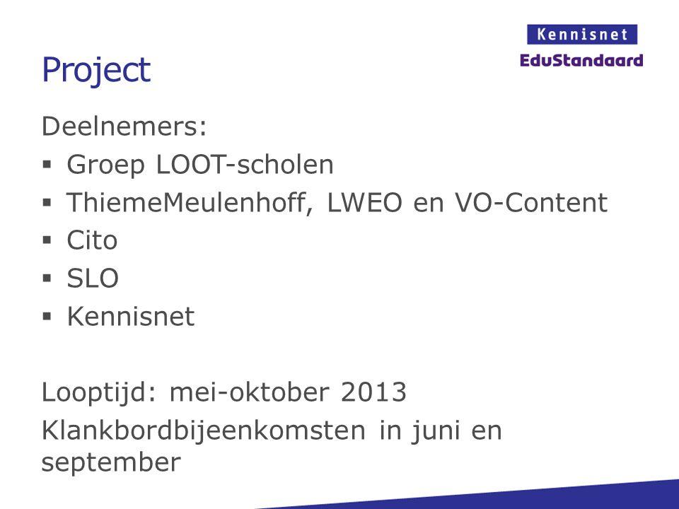 Project Deelnemers:  Groep LOOT-scholen  ThiemeMeulenhoff, LWEO en VO-Content  Cito  SLO  Kennisnet Looptijd: mei-oktober 2013 Klankbordbijeenkom