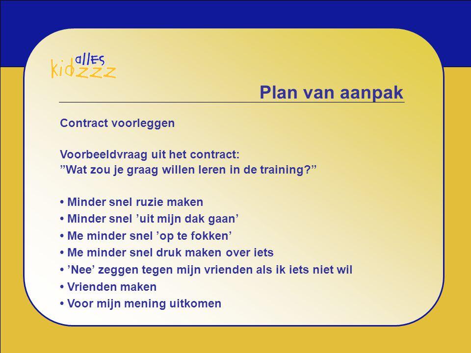 """Plan van aanpak Contract voorleggen Voorbeeldvraag uit het contract: """"Wat zou je graag willen leren in de training?"""" Minder snel ruzie maken Minder sn"""