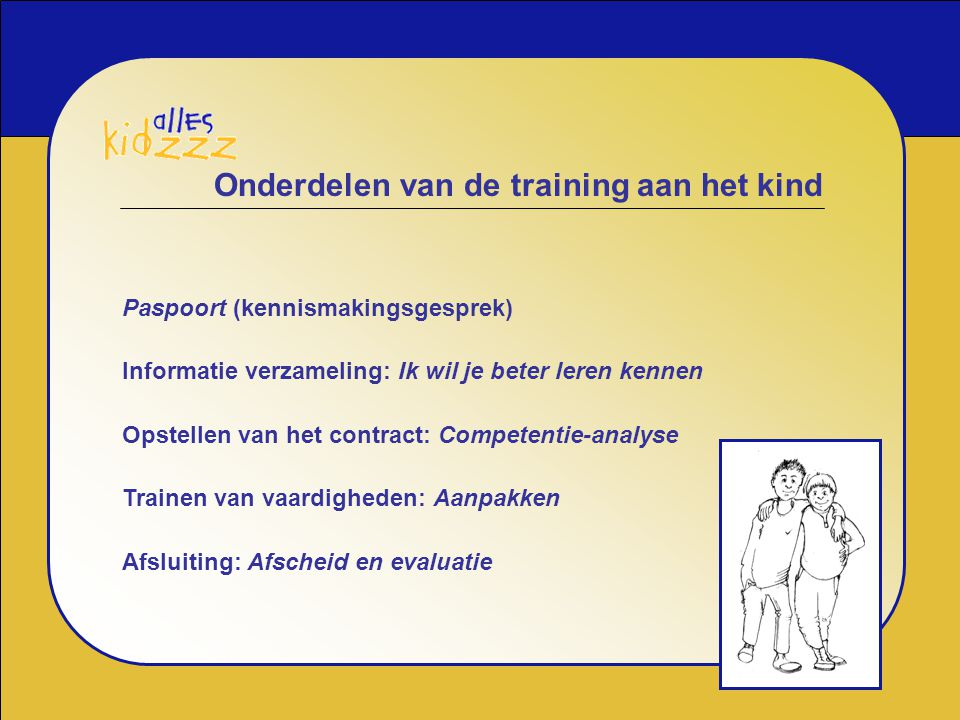 Onderdelen van de training aan het kind Paspoort (kennismakingsgesprek) Informatie verzameling: Ik wil je beter leren kennen Opstellen van het contrac