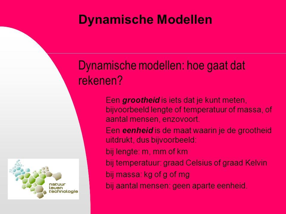 Dynamische Modellen Dynamische modellen: hoe gaat dat rekenen? Een grootheid is iets dat je kunt meten, bijvoorbeeld lengte of temperatuur of massa, o