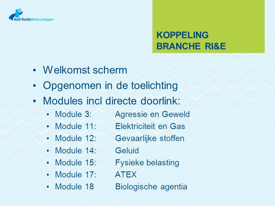 KOPPELING BRANCHE RI&E Welkomst scherm Opgenomen in de toelichting Modules incl directe doorlink: Module 3: Agressie en Geweld Module 11: Elektriciteit en Gas Module 12: Gevaarlijke stoffen Module 14: Geluid Module 15: Fysieke belasting Module 17: ATEX Module 18 Biologische agentia