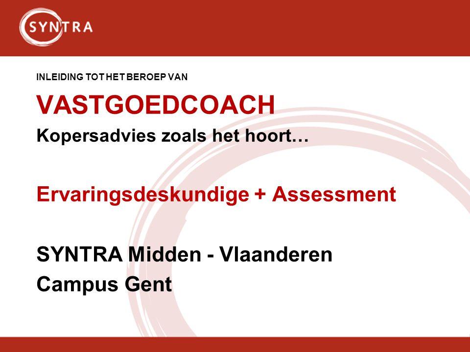 INLEIDING TOT HET BEROEP VAN VASTGOEDCOACH Kopersadvies zoals het hoort… Ervaringsdeskundige + Assessment SYNTRA Midden - Vlaanderen Campus Gent