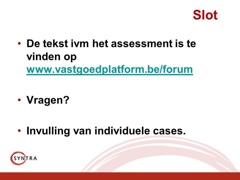 Slot De tekst ivm het assessment is te vinden op www.vastgoedplatform.be/forum www.vastgoedplatform.be/forum Vragen? Invulling van individuele cases.