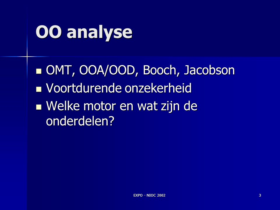 EXPO - NIOC 20023 OO analyse OMT, OOA/OOD, Booch, Jacobson OMT, OOA/OOD, Booch, Jacobson Voortdurende onzekerheid Voortdurende onzekerheid Welke motor en wat zijn de onderdelen.