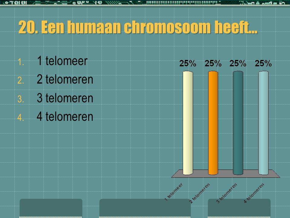 20. Een humaan chromosoom heeft… 1. 1 telomeer 2. 2 telomeren 3. 3 telomeren 4. 4 telomeren