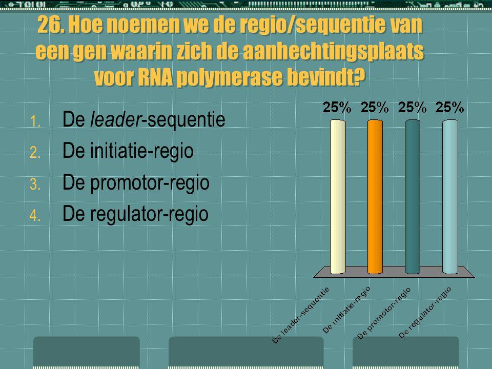26. Hoe noemen we de regio/sequentie van een gen waarin zich de aanhechtingsplaats voor RNA polymerase bevindt? 1. De leader -sequentie 2. De initiati