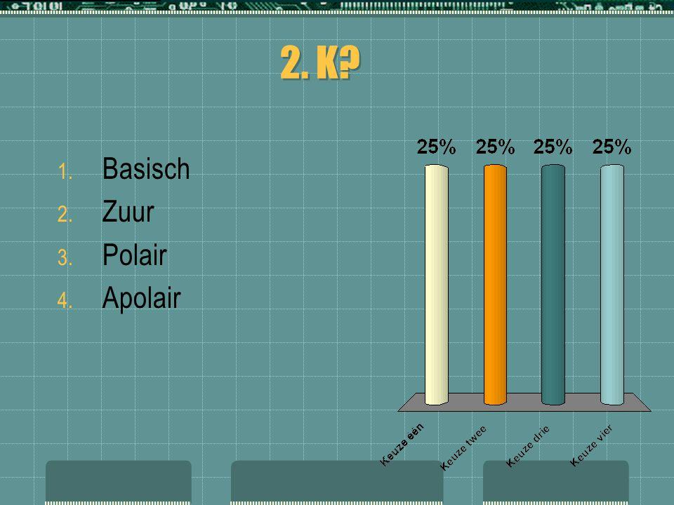 2. K? 1. Basisch 2. Zuur 3. Polair 4. Apolair