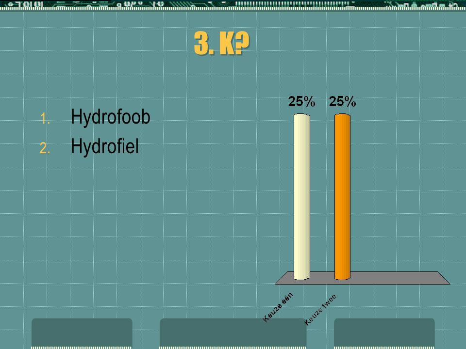 3. K? 1. Hydrofoob 2. Hydrofiel