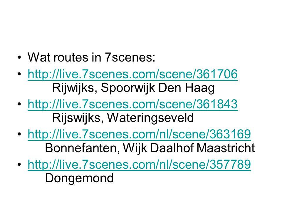 Wat routes in 7scenes: http://live.7scenes.com/scene/361706 Rijwijks, Spoorwijk Den Haaghttp://live.7scenes.com/scene/361706 http://live.7scenes.com/scene/361843 Rijswijks, Wateringseveldhttp://live.7scenes.com/scene/361843 http://live.7scenes.com/nl/scene/363169 Bonnefanten, Wijk Daalhof Maastrichthttp://live.7scenes.com/nl/scene/363169 http://live.7scenes.com/nl/scene/357789 Dongemondhttp://live.7scenes.com/nl/scene/357789