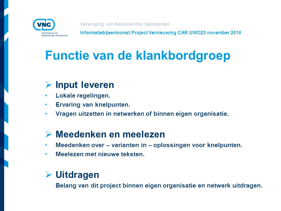 Vereniging van Nederlandse Gemeenten Informatiebijeenkomst Project Vernieuwing CAR UWO23 november 2010 Functie van de klankbordgroep  Input leveren L