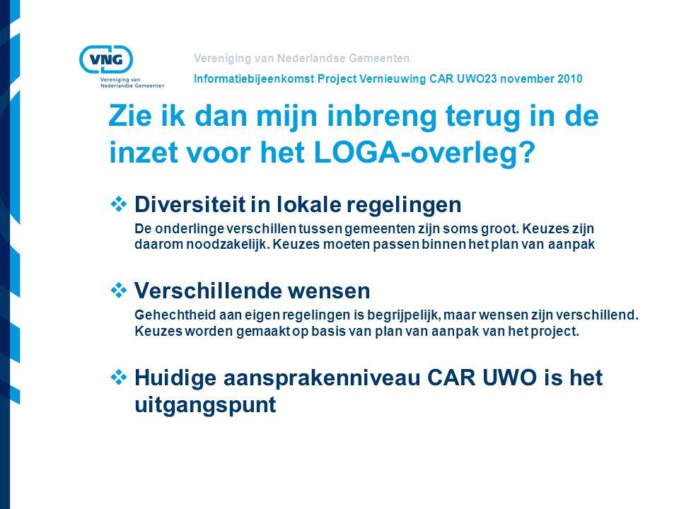 Vereniging van Nederlandse Gemeenten Informatiebijeenkomst Project Vernieuwing CAR UWO23 november 2010 Zie ik dan mijn inbreng terug in de inzet voor