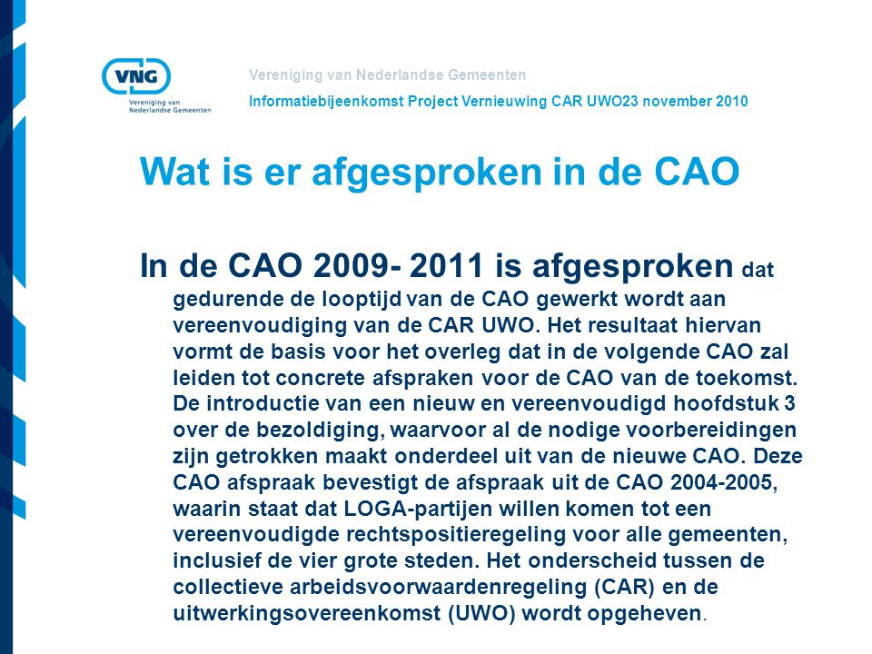 Vereniging van Nederlandse Gemeenten Informatiebijeenkomst Project Vernieuwing CAR UWO23 november 2010 Afspraken over aanpak Augustus 2010: afspraken in het LOGA over doel en uitgangspunten:  Een arbeidsvoorwaardenregeling voor alle gemeenten inclusief de G4.