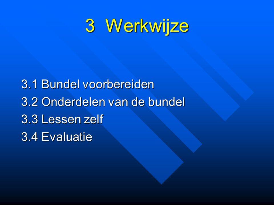 3 Werkwijze 3.1 Bundel voorbereiden 3.2 Onderdelen van de bundel 3.3 Lessen zelf 3.4 Evaluatie
