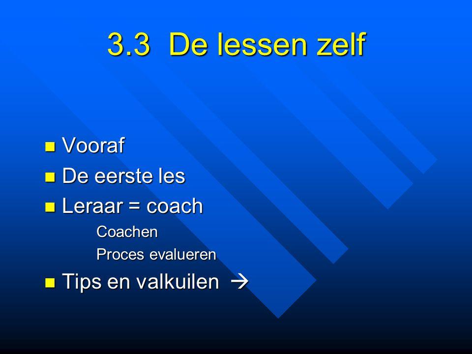 3.3 De lessen zelf Vooraf Vooraf De eerste les De eerste les Leraar = coach Leraar = coach Coachen Coachen Proces evalueren Proces evalueren Tips en v
