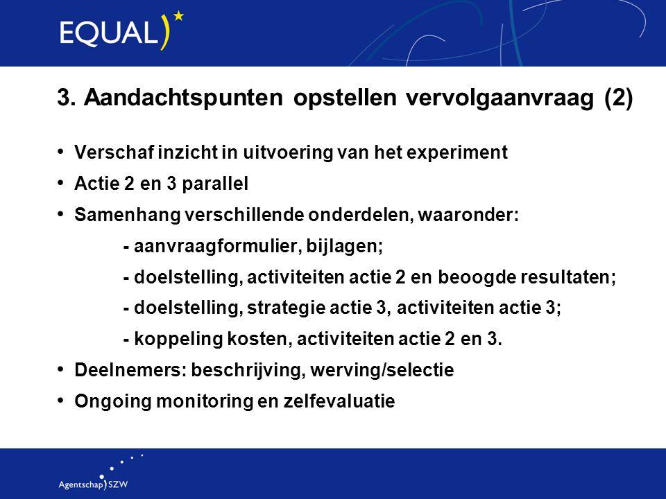 3. Aandachtspunten opstellen vervolgaanvraag (2) Verschaf inzicht in uitvoering van het experiment Actie 2 en 3 parallel Samenhang verschillende onder