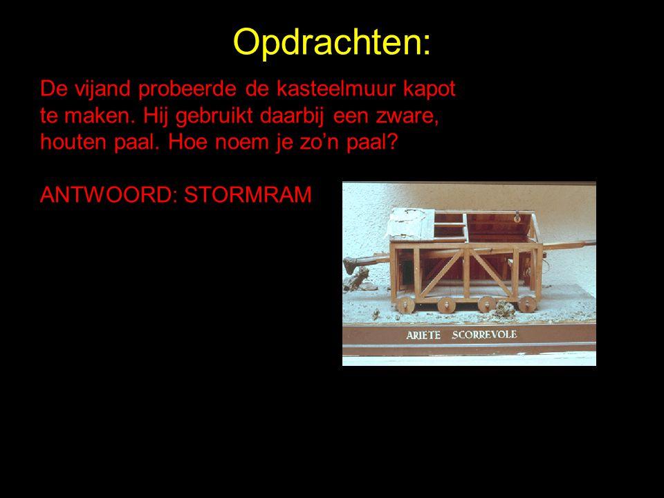 Opdrachten: De vijand probeerde de kasteelmuur kapot te maken. Hij gebruikt daarbij een zware, houten paal. Hoe noem je zo'n paal? ANTWOORD: STORMRAM