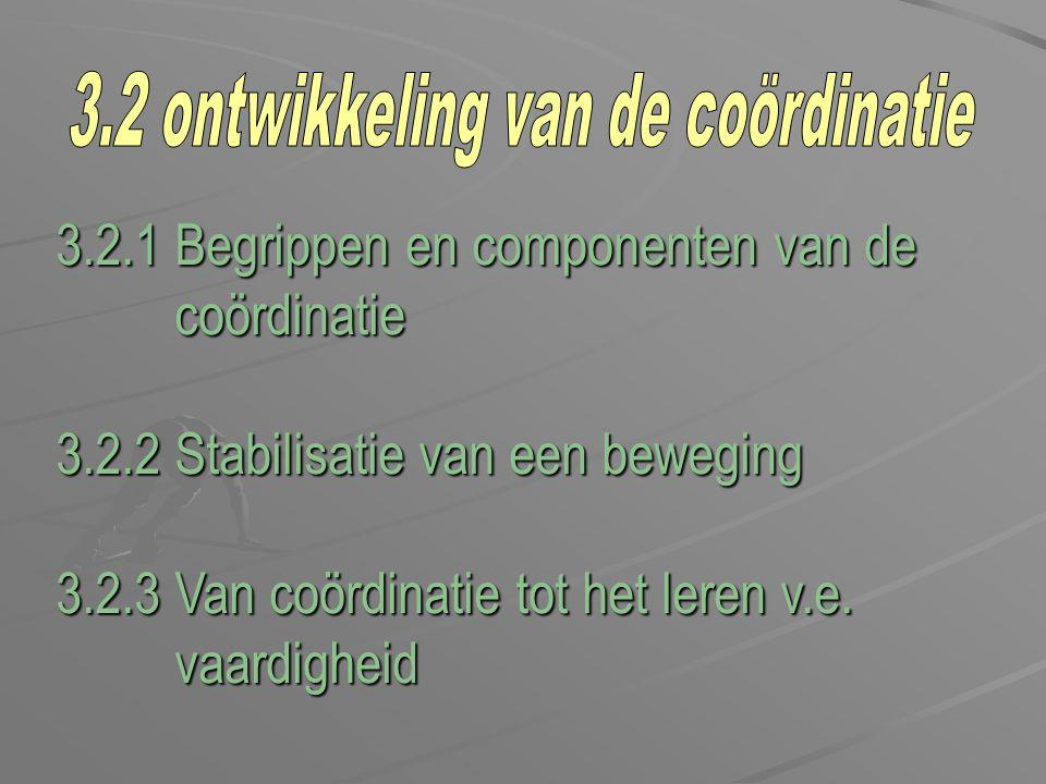3.2.1 Begrippen en componenten van de coördinatie coördinatie 3.2.2 Stabilisatie van een beweging 3.2.3 Van coördinatie tot het leren v.e. vaardigheid