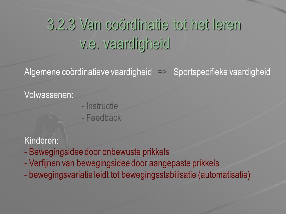 3.2.3 Van coördinatie tot het leren v.e. vaardigheid v.e. vaardigheid Algemene coördinatieve vaardigheid => Sportspecifieke vaardigheid Volwassenen: -