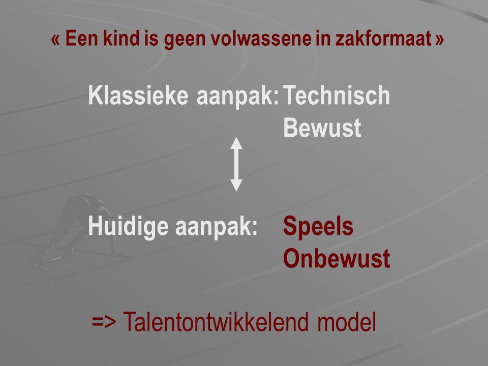 Klassieke aanpak:Technisch Bewust Huidige aanpak:Speels Onbewust « Een kind is geen volwassene in zakformaat » => Talentontwikkelend model