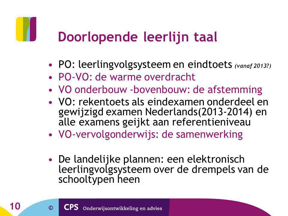 10 Doorlopende leerlijn taal PO: leerlingvolgsysteem en eindtoets (vanaf 2013?) PO-VO: de warme overdracht VO onderbouw -bovenbouw: de afstemming VO: