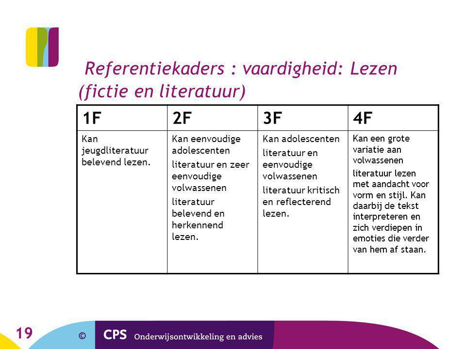 19 Referentiekaders : vaardigheid: Lezen (fictie en literatuur) 1F2F3F4F Kan jeugdliteratuur belevend lezen. Kan eenvoudige adolescenten literatuur en