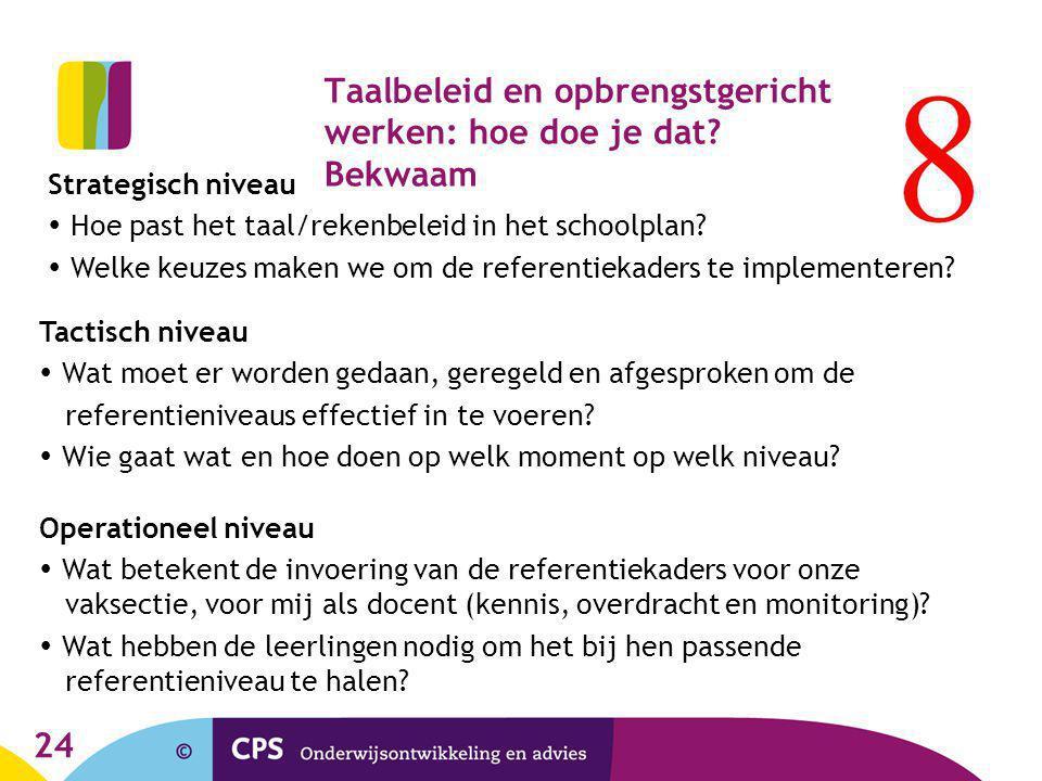 24 Taalbeleid en opbrengstgericht werken: hoe doe je dat? Bekwaam Strategisch niveau  Hoe past het taal/rekenbeleid in het schoolplan?  Welke keuzes