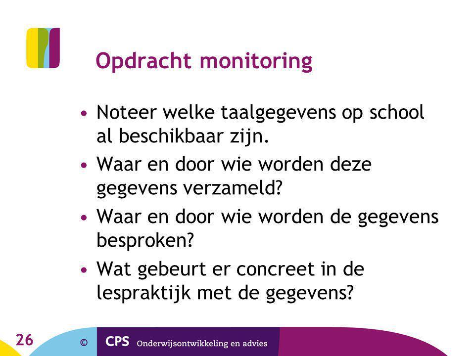 26 Opdracht monitoring Noteer welke taalgegevens op school al beschikbaar zijn. Waar en door wie worden deze gegevens verzameld? Waar en door wie word