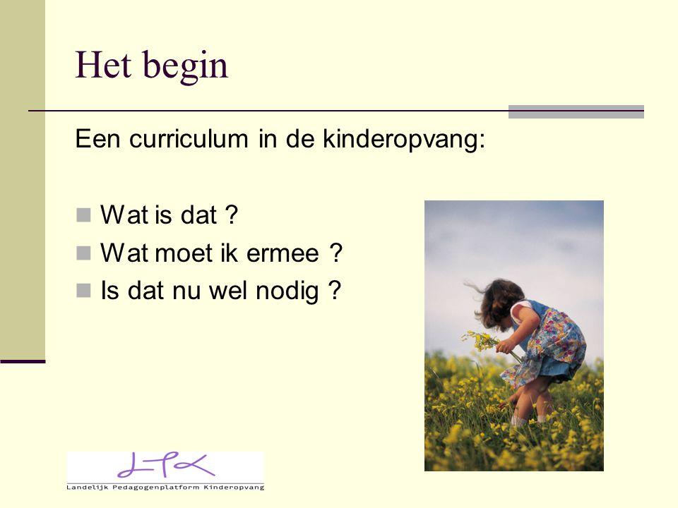 Het begin Een curriculum in de kinderopvang: Wat is dat ? Wat moet ik ermee ? Is dat nu wel nodig ?