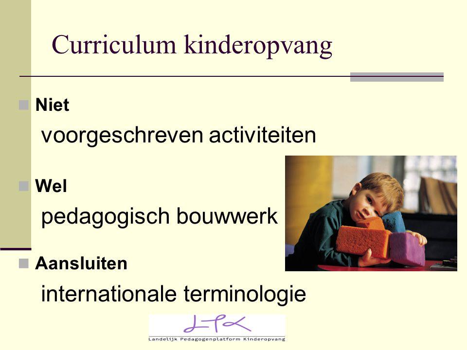 Curriculum kinderopvang Niet voorgeschreven activiteiten Wel pedagogisch bouwwerk Aansluiten internationale terminologie