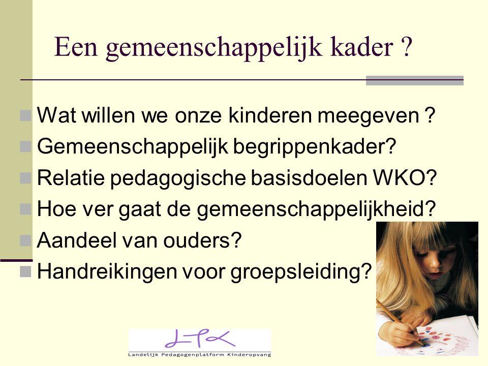 Een gemeenschappelijk kader ? Wat willen we onze kinderen meegeven ? Gemeenschappelijk begrippenkader? Relatie pedagogische basisdoelen WKO? Hoe ver g