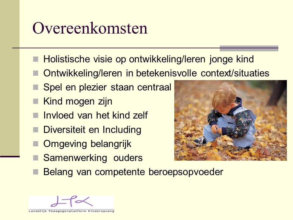 Overeenkomsten Holistische visie op ontwikkeling/leren jonge kind Ontwikkeling/leren in betekenisvolle context/situaties Spel en plezier staan centraa
