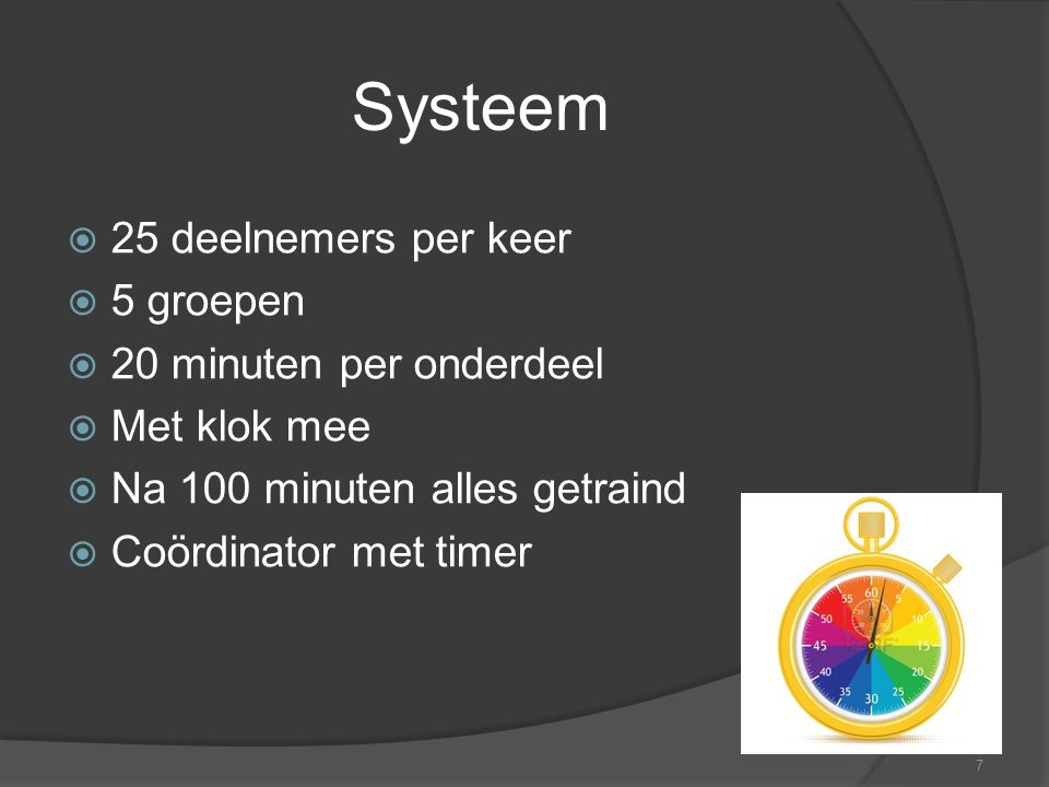 7 Systeem  25 deelnemers per keer  5 groepen  20 minuten per onderdeel  Met klok mee  Na 100 minuten alles getraind  Coördinator met timer