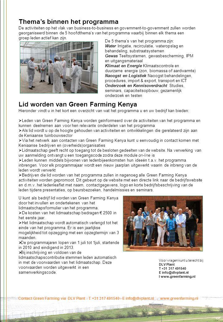Contact Green Farming via DLV Plant - T +31 317 491540 - E info@dlvplant.nl - www.greenfarming.nl Lid worden van Green Farming Kenya Hieronder vindt u in het kort een overzicht van wat het programma u en uw bedrijf kan bieden:  Leden van Green Farming Kenya worden geïnformeerd over de activiteiten van het programma en kunnen deelnemen aan voor hen relevante onderdelen van het programma  Als lid wordt u op de hoogte gehouden van activiteiten en ontwikkelingen die gerelateerd zijn aan de Keniaanse tuinbouwsector  Via het netwerk aan contacten van Green Farming Kenya kunt u eenvoudig in contact komen met Keniaanse bedrijven en (overheids)organisaties  Lidmaatschap geeft recht op toegang tot de besloten gedeelten van de website.