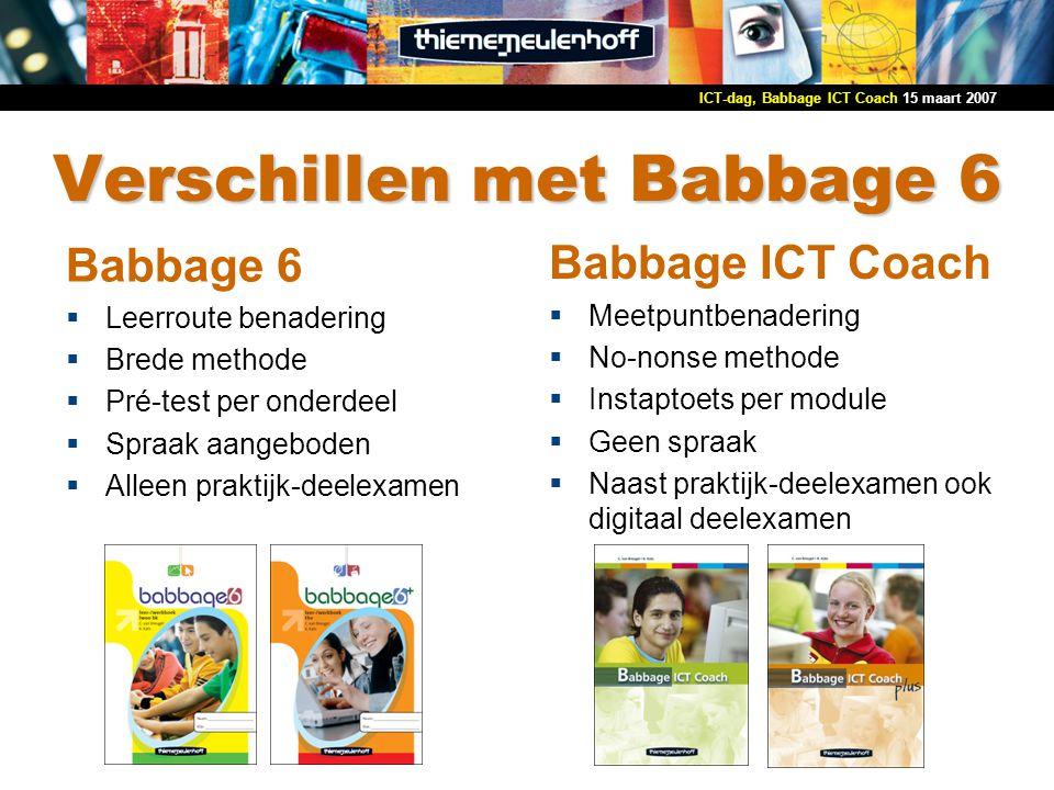 15 maart 2007ICT-dag, Babbage ICT Coach Verschillen met Babbage 6 Babbage 6  Leerroute benadering  Brede methode  Pré-test per onderdeel  Spraak a