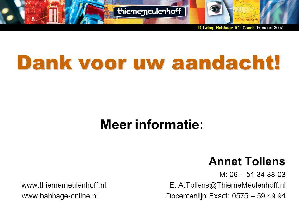 15 maart 2007ICT-dag, Babbage ICT Coach Dank voor uw aandacht! Meer informatie: Annet Tollens M: 06 – 51 34 38 03 www.thiememeulenhoff.nl E: A.Tollens