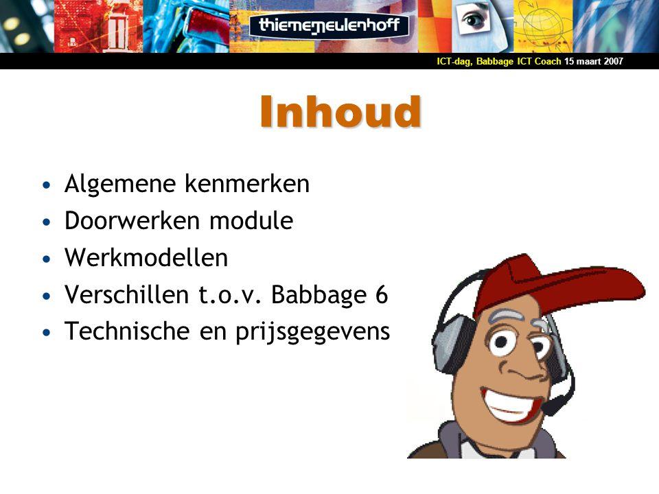 15 maart 2007ICT-dag, Babbage ICT Coach Algemeen Methode ICT, gericht op basisvaardigheden Opvullen hiaten in kennis en vaardigheden Structuur gebaseerd op meetpunten Software + 1 boek Boek is zowel oefenboek als naslagwerk Twee niveaus: ICT Coach (vmbo) ICT Coach Plus (havo/vwo)