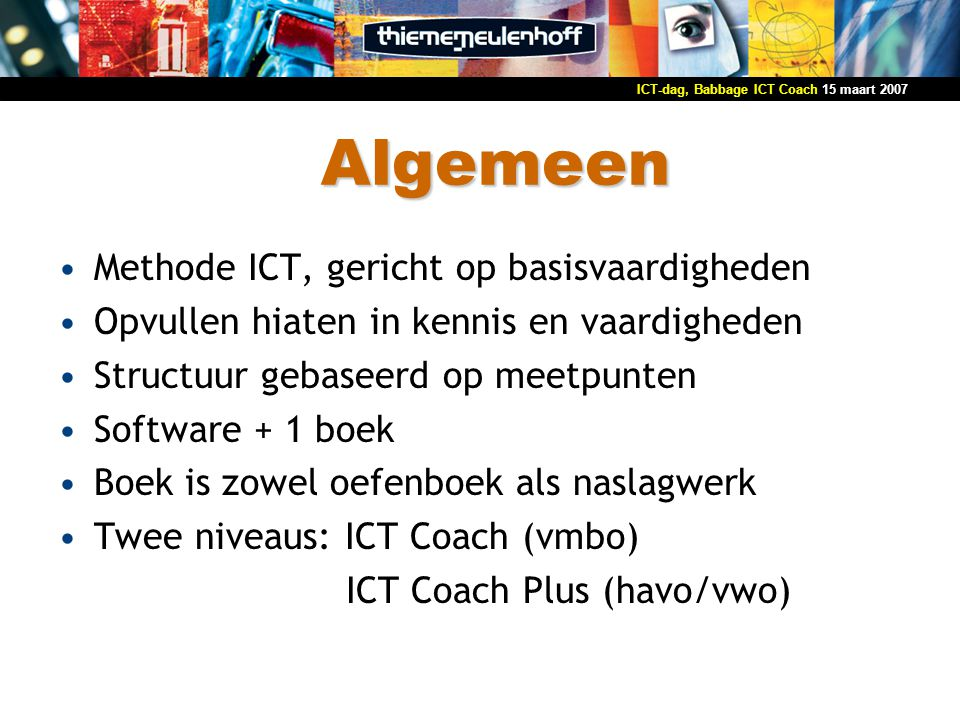 15 maart 2007ICT-dag, Babbage ICT Coach Algemeen Methode ICT, gericht op basisvaardigheden Opvullen hiaten in kennis en vaardigheden Structuur gebasee