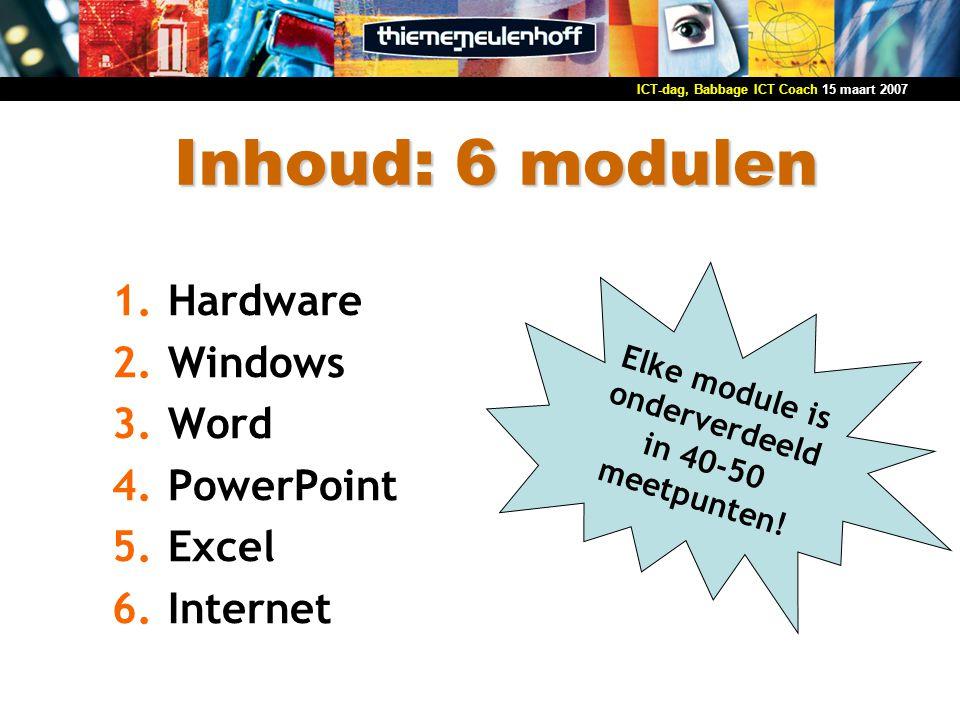 15 maart 2007ICT-dag, Babbage ICT Coach Inhoud: 6 modulen Elke module is onderverdeeld in 40-50 meetpunten! 1.Hardware 2.Windows 3.Word 4.PowerPoint 5