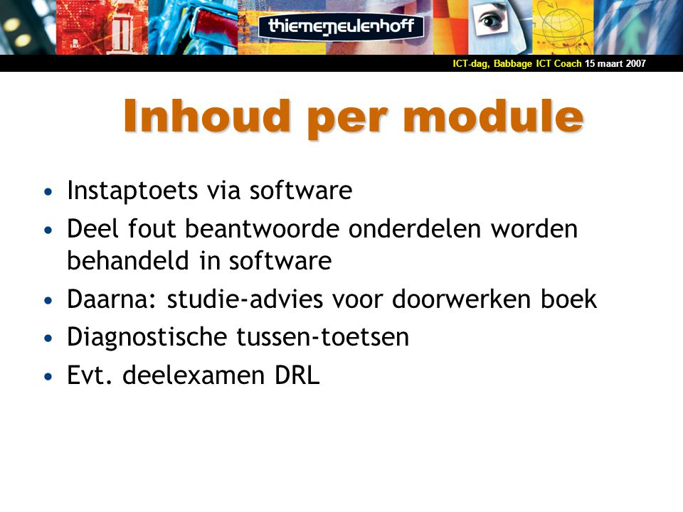 15 maart 2007ICT-dag, Babbage ICT Coach Inhoud per module Instaptoets via software Deel fout beantwoorde onderdelen worden behandeld in software Daarn