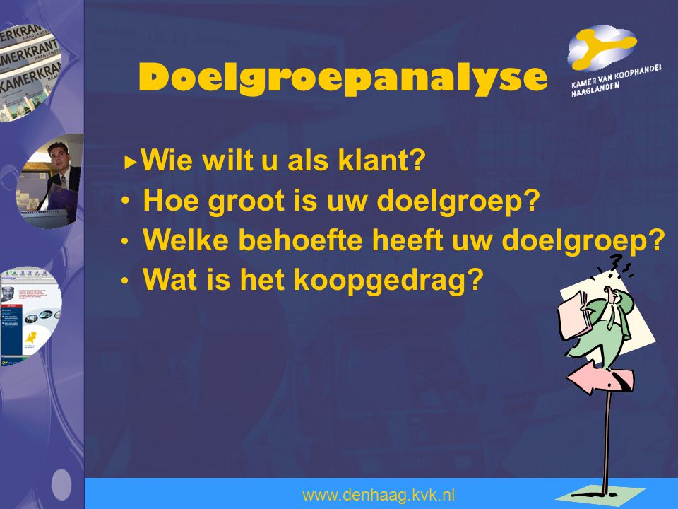 www.denhaag.kvk.nl  Wie wilt u als klant? Hoe groot is uw doelgroep? Welke behoefte heeft uw doelgroep? Wat is het koopgedrag? Doelgroepanalyse